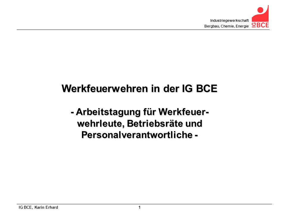 IG BCE, Karin Erhard 1 Industriegewerkschaft Bergbau, Chemie, Energie Werkfeuerwehren in der IG BCE - Arbeitstagung für Werkfeuer- wehrleute, Betriebs