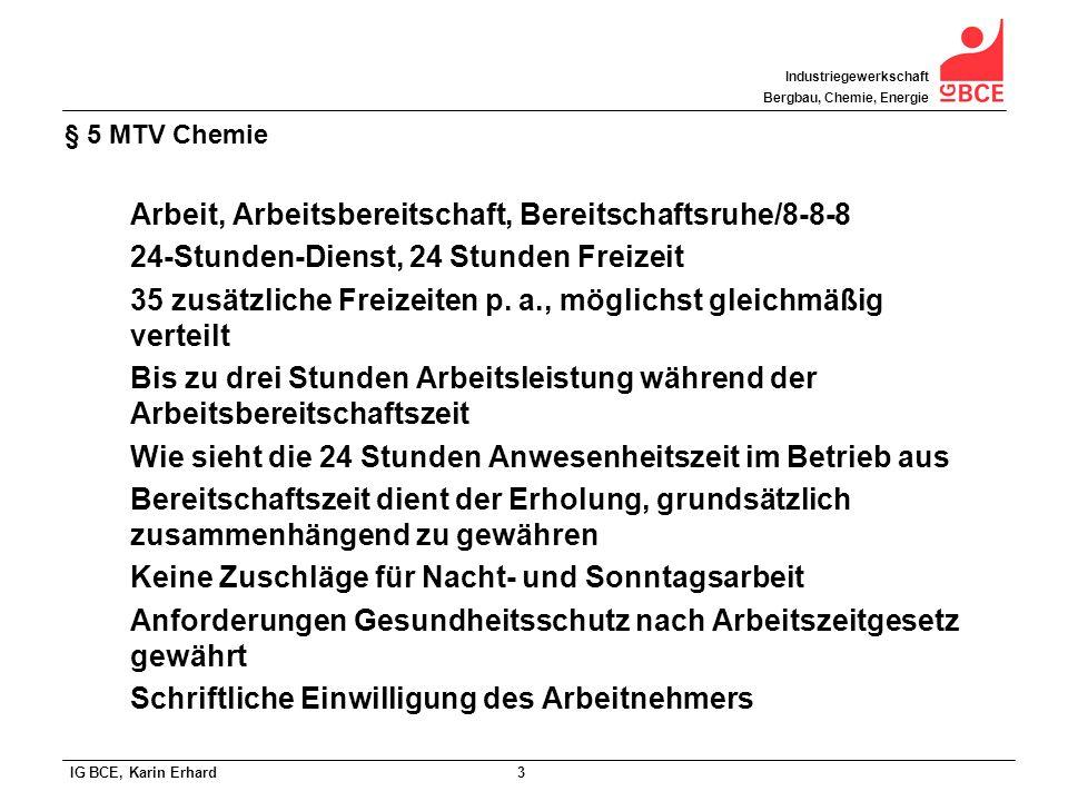 IG BCE, Karin Erhard 4 Industriegewerkschaft Bergbau, Chemie, Energie § 5 MTV Chemie Probleme des 24-Stunden-Dienstes: Gilt nicht als Schichtarbeit, daher keine Zuschläge nach MTV (6% tk, 10% vk) Eingruppierung (neues Berufsbild) Keine tarifliche Bezahlungsregelung, muss betrieblich festgelegt werden, große Unterschiede in der Praxis.