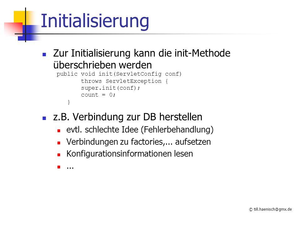 © till.haenisch@gmx.de Initialisierung Zur Initialisierung kann die init-Methode überschrieben werden public void init(ServletConfig conf) throws Serv