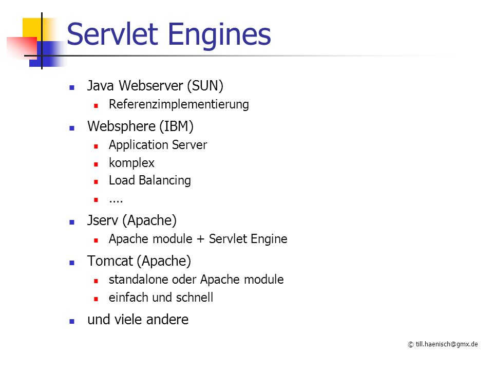 © till.haenisch@gmx.de Servlet Engines Java Webserver (SUN) Referenzimplementierung Websphere (IBM) Application Server komplex Load Balancing.... Jser