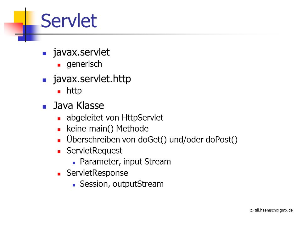 © till.haenisch@gmx.de Servlet javax.servlet generisch javax.servlet.http http Java Klasse abgeleitet von HttpServlet keine main() Methode Überschreib