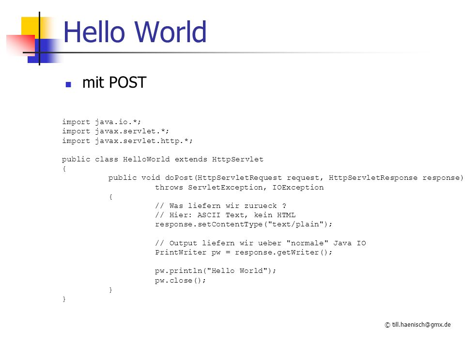 © till.haenisch@gmx.de Hello World mit POST import java.io.*; import javax.servlet.*; import javax.servlet.http.*; public class HelloWorld extends Htt