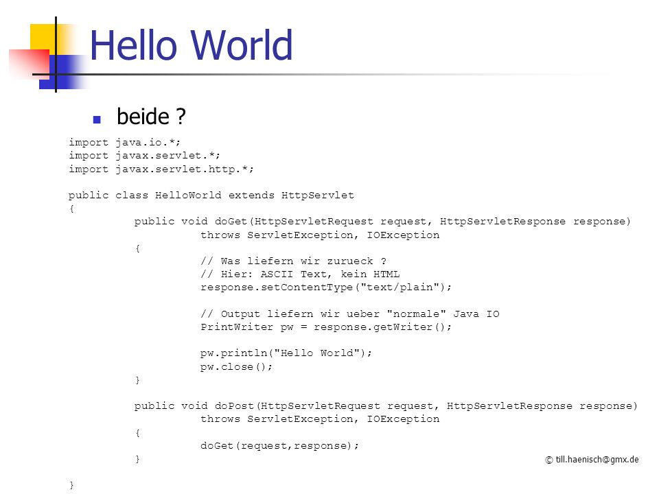 © till.haenisch@gmx.de Hello World beide ? import java.io.*; import javax.servlet.*; import javax.servlet.http.*; public class HelloWorld extends Http