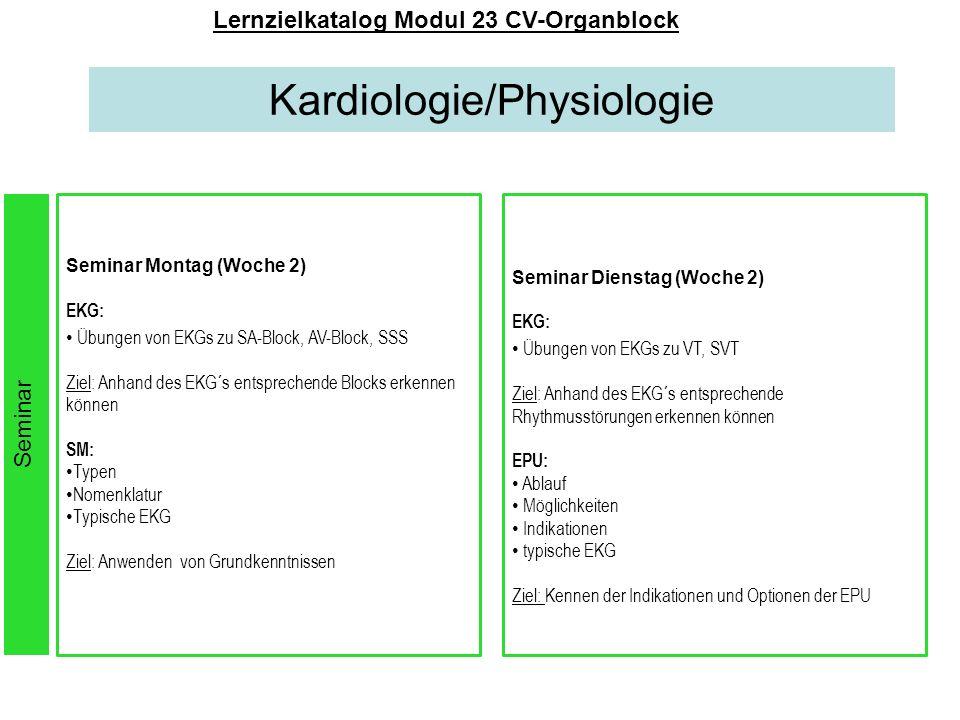 Kardiologie/Physiologie Lernzielkatalog Modul 23 CV-Organblock Seminar Montag (Woche 2) EKG: Übungen von EKGs zu SA-Block, AV-Block, SSS Ziel: Anhand