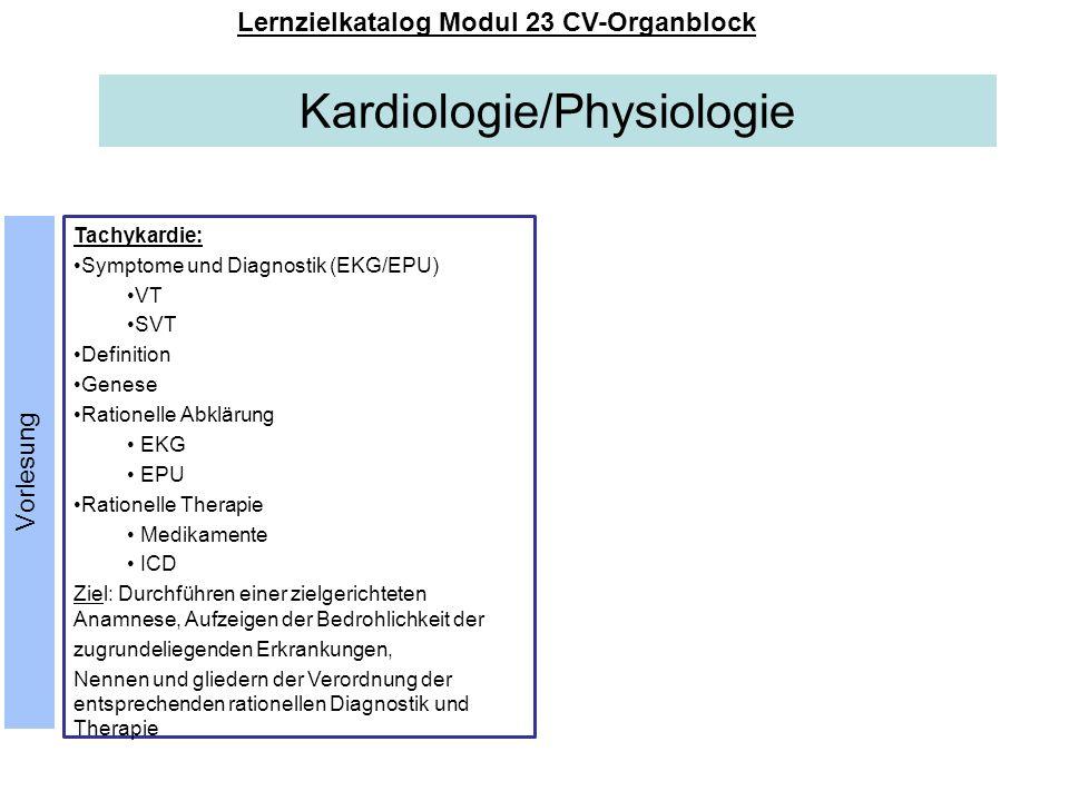 Kardiologie/Physiologie Lernzielkatalog Modul 23 CV-Organblock Endokarditis, Myokarditis, Perikarditis, Perikarderguss Inzidenz Risikofaktoren Symptome Anamnese körperliche Untersuchungsbefunde Diagnostik (Belastungs)-EKG Echo Myokardszintie CT Medikamentöse Therapie Ziel: Durchführen einer zielgerichteten Anamnese, Benennen wesentlicher Untersuchungs- befunde; Erklären der Bedrohlichkeit der zugrundeliegenden Erkrankungen, Gliederung und Auflisten der entsprechenden rationellen Diagnostik und Therapie Herzchirurgie: SM-Implantation Eventrekorder-Implantation ICD-Implantation CRT-Implantation Komplikationen Indikationen Einteilung Thoraxtrauma Ziel: Nennen der implantierbaren Gerätschaften und erklären der unterschiedlichen Indikationen; Verdeutlichen der möglichen chirurgischen Komplikationen Vorlesung