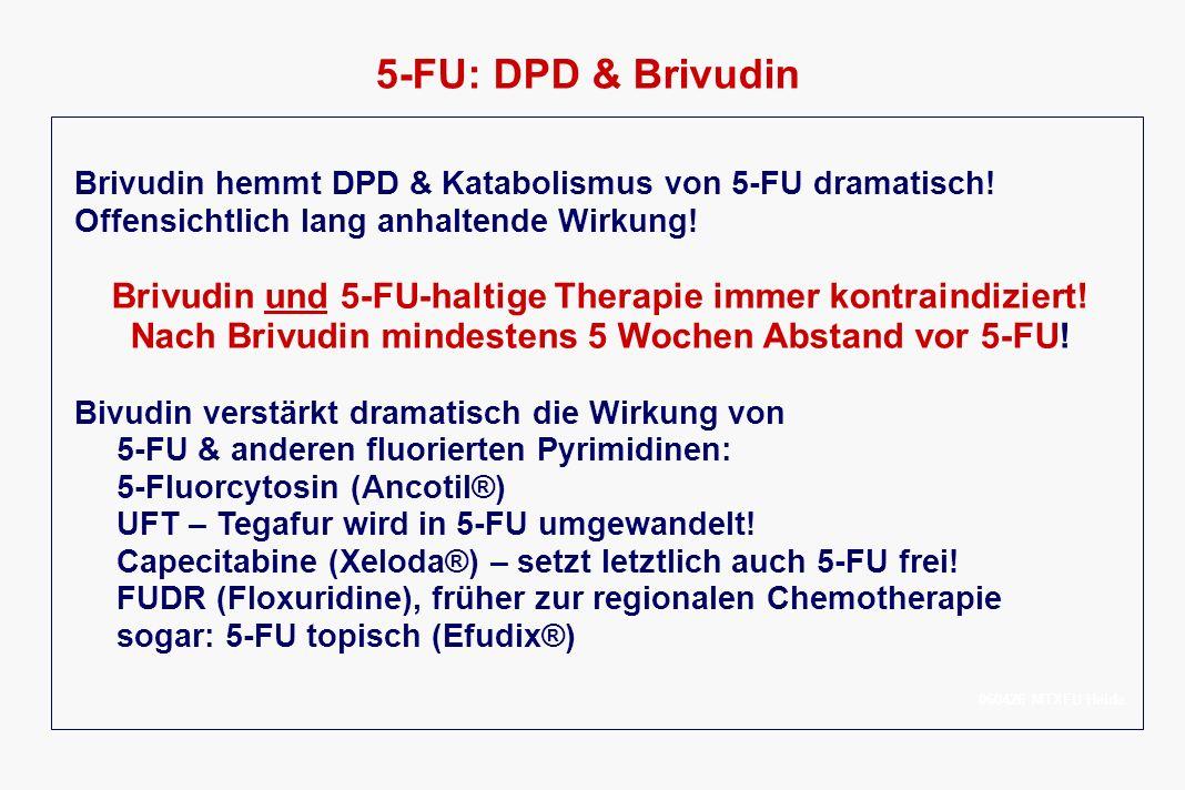 5-FU: DPD & Brivudin Brivudin hemmt DPD & Katabolismus von 5-FU dramatisch! Offensichtlich lang anhaltende Wirkung! Brivudin und 5-FU-haltige Therapie