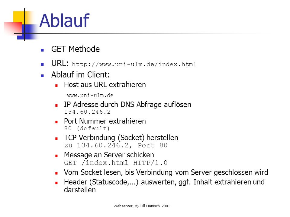 Webserver, © Till Hänisch 2001 Ablauf GET Methode URL: http://www.uni-ulm.de/index.html Ablauf im Client: Host aus URL extrahieren www.uni-ulm.de IP A