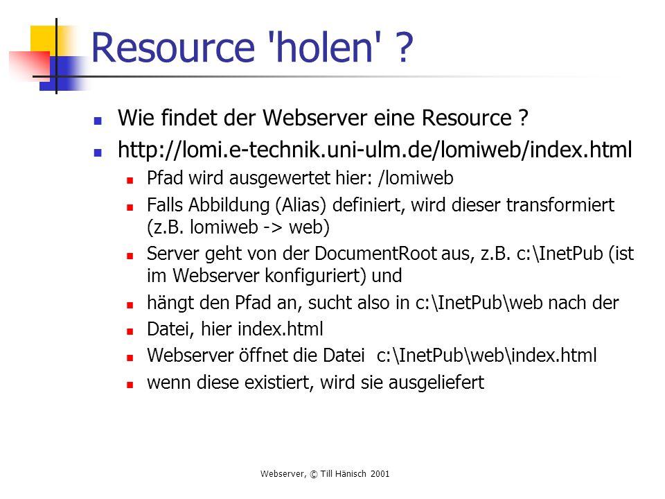 Webserver, © Till Hänisch 2001 Resource 'holen' ? Wie findet der Webserver eine Resource ? http://lomi.e-technik.uni-ulm.de/lomiweb/index.html Pfad wi