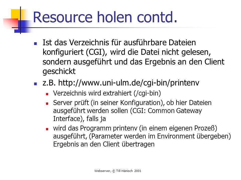 Webserver, © Till Hänisch 2001 Resource holen contd. Ist das Verzeichnis für ausführbare Dateien konfiguriert (CGI), wird die Datei nicht gelesen, son
