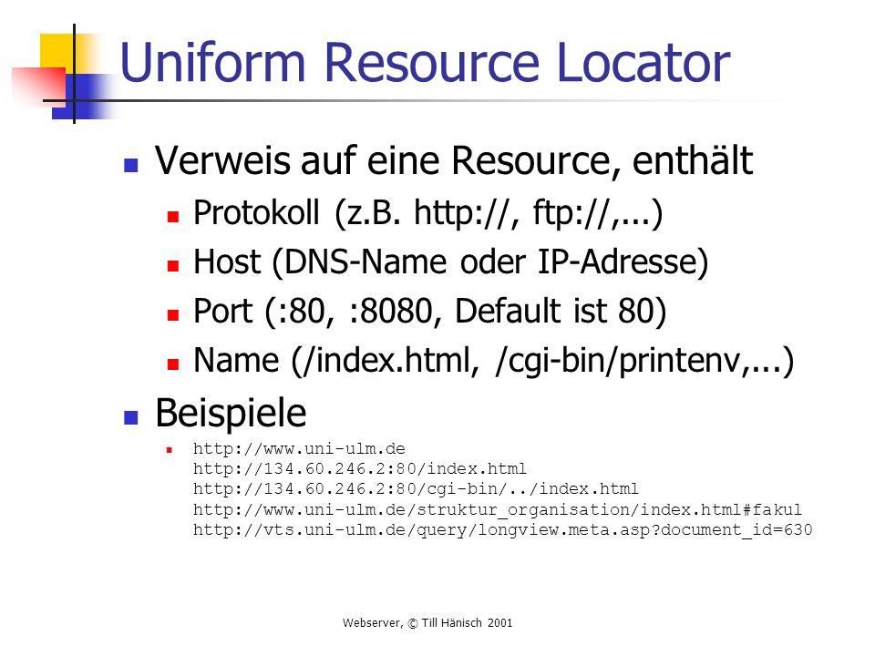 Webserver, © Till Hänisch 2001 Uniform Resource Locator Verweis auf eine Resource, enthält Protokoll (z.B. http://, ftp://,...) Host (DNS-Name oder IP