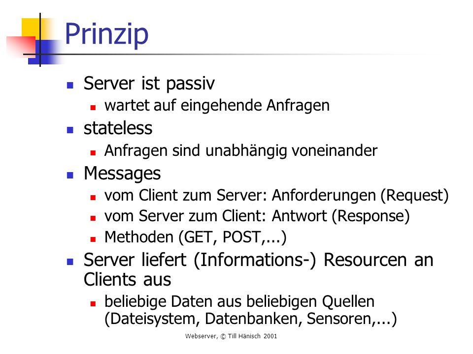 Webserver, © Till Hänisch 2001 Ablauf im Detail BrowserServer GET /index.html HTTP/1.0 URL Socket öffnen Request schicken Verbindung akzeptieren vom Socket lesen CR/LF request bearbeiten Methode GET Resource /index.html Header senden HTTP/1.0 200 OK CR/LF....
