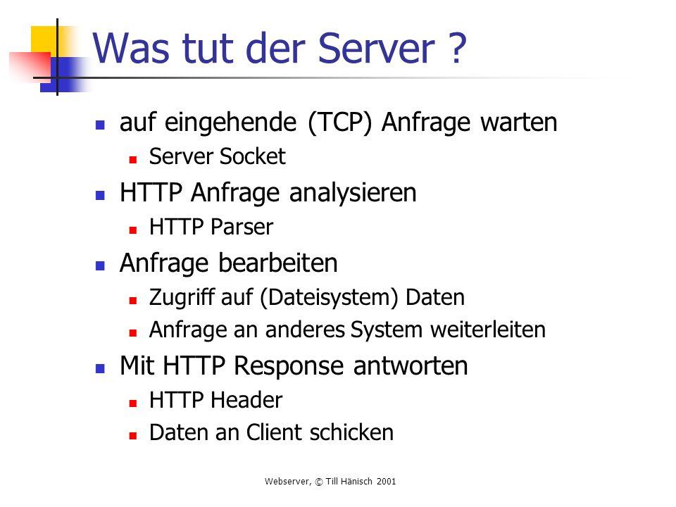 Webserver, © Till Hänisch 2001 Was tut der Server ? auf eingehende (TCP) Anfrage warten Server Socket HTTP Anfrage analysieren HTTP Parser Anfrage bea