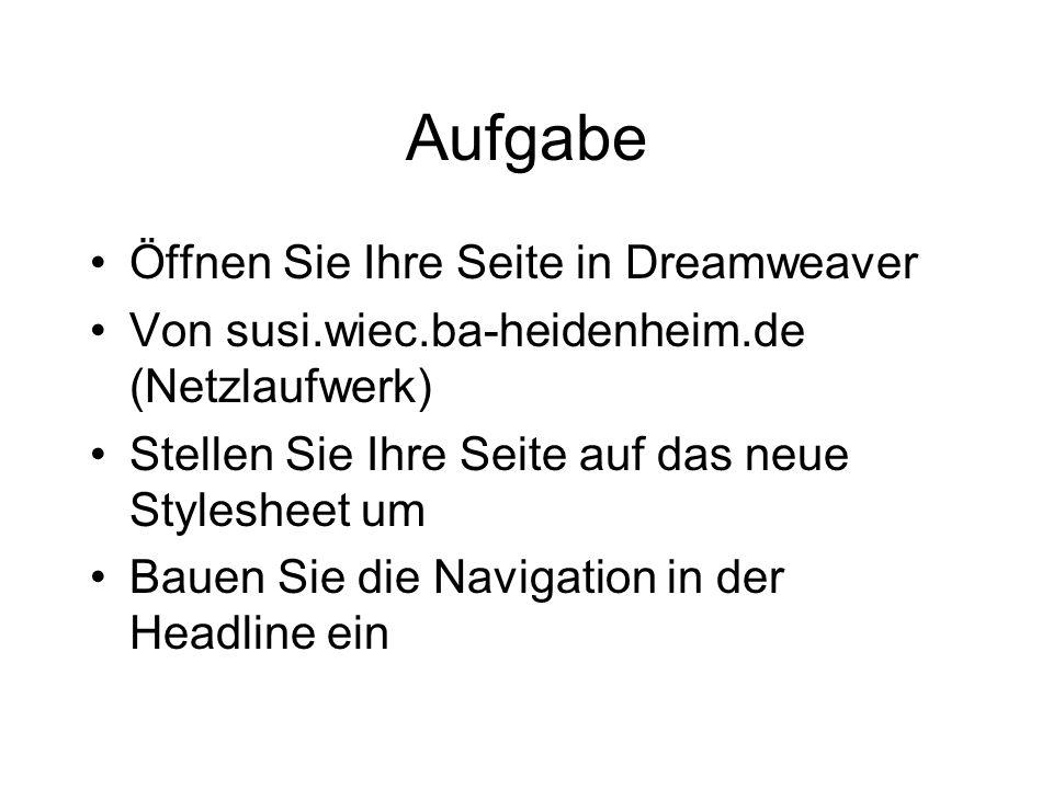 Aufgabe Öffnen Sie Ihre Seite in Dreamweaver Von susi.wiec.ba-heidenheim.de (Netzlaufwerk) Stellen Sie Ihre Seite auf das neue Stylesheet um Bauen Sie