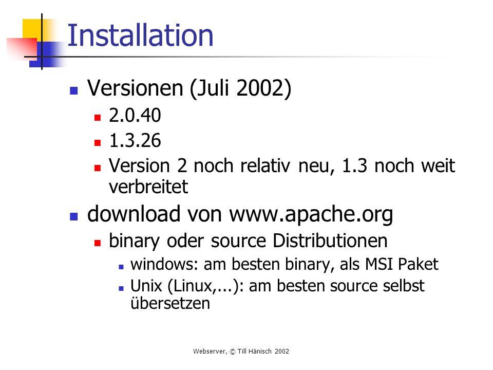 Webserver, © Till Hänisch 2002 Installation Versionen (Juli 2002) 2.0.40 1.3.26 Version 2 noch relativ neu, 1.3 noch weit verbreitet download von www.apache.org binary oder source Distributionen windows: am besten binary, als MSI Paket Unix (Linux,...): am besten source selbst übersetzen