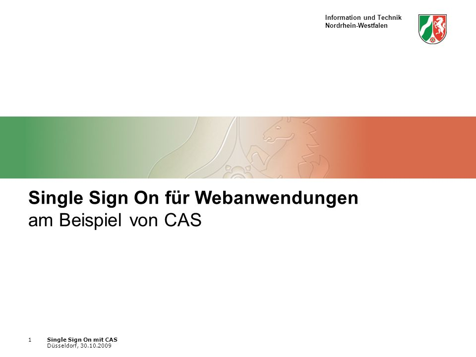 Information und Technik Nordrhein-Westfalen Single Sign On mit CAS Düsseldorf, 30.10.2009 1 Single Sign On für Webanwendungen am Beispiel von CAS