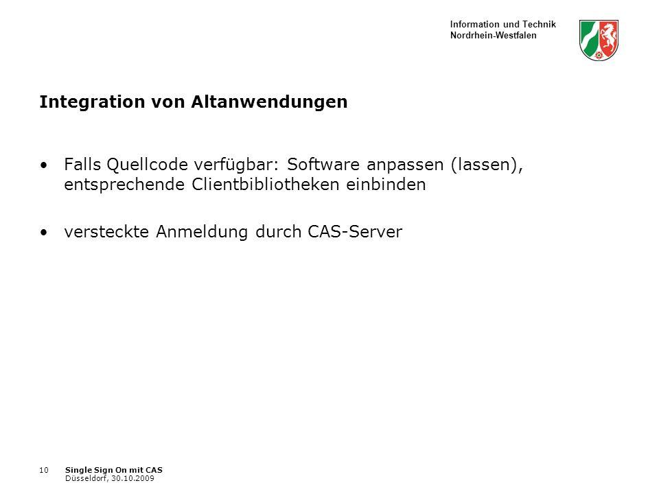 Information und Technik Nordrhein-Westfalen Single Sign On mit CAS Düsseldorf, 30.10.2009 10 Integration von Altanwendungen Falls Quellcode verfügbar: Software anpassen (lassen), entsprechende Clientbibliotheken einbinden versteckte Anmeldung durch CAS-Server