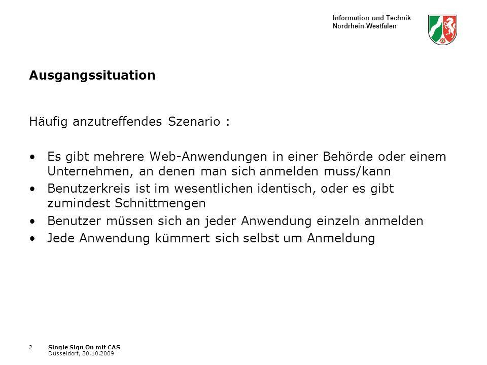 Information und Technik Nordrhein-Westfalen Single Sign On mit CAS Düsseldorf, 30.10.2009 2 Ausgangssituation Häufig anzutreffendes Szenario : Es gibt mehrere Web-Anwendungen in einer Behörde oder einem Unternehmen, an denen man sich anmelden muss/kann Benutzerkreis ist im wesentlichen identisch, oder es gibt zumindest Schnittmengen Benutzer müssen sich an jeder Anwendung einzeln anmelden Jede Anwendung kümmert sich selbst um Anmeldung