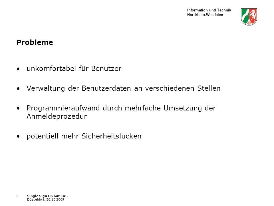 Information und Technik Nordrhein-Westfalen Single Sign On mit CAS Düsseldorf, 30.10.2009 3 Probleme unkomfortabel für Benutzer Verwaltung der Benutzerdaten an verschiedenen Stellen Programmieraufwand durch mehrfache Umsetzung der Anmeldeprozedur potentiell mehr Sicherheitslücken