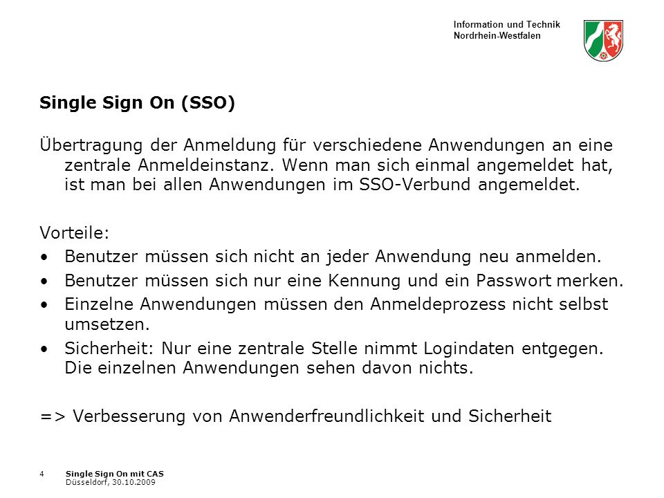 Information und Technik Nordrhein-Westfalen Single Sign On mit CAS Düsseldorf, 30.10.2009 4 Single Sign On (SSO) Übertragung der Anmeldung für verschiedene Anwendungen an eine zentrale Anmeldeinstanz.