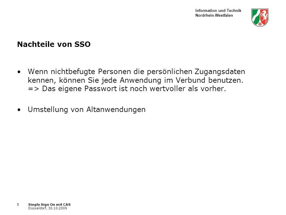 Information und Technik Nordrhein-Westfalen Single Sign On mit CAS Düsseldorf, 30.10.2009 5 Nachteile von SSO Wenn nichtbefugte Personen die persönlichen Zugangsdaten kennen, können Sie jede Anwendung im Verbund benutzen.