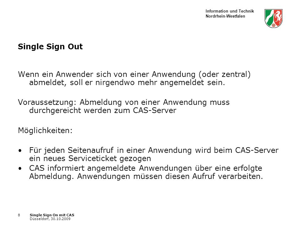 Information und Technik Nordrhein-Westfalen Single Sign On mit CAS Düsseldorf, 30.10.2009 8 Single Sign Out Wenn ein Anwender sich von einer Anwendung (oder zentral) abmeldet, soll er nirgendwo mehr angemeldet sein.