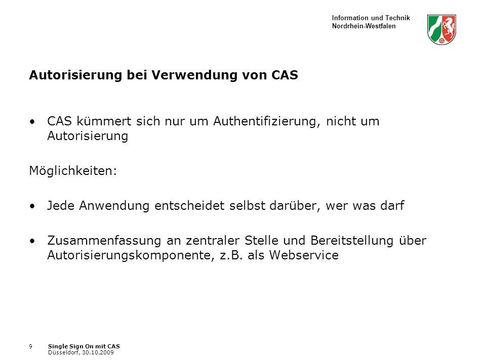 Information und Technik Nordrhein-Westfalen Single Sign On mit CAS Düsseldorf, 30.10.2009 9 Autorisierung bei Verwendung von CAS CAS kümmert sich nur um Authentifizierung, nicht um Autorisierung Möglichkeiten: Jede Anwendung entscheidet selbst darüber, wer was darf Zusammenfassung an zentraler Stelle und Bereitstellung über Autorisierungskomponente, z.B.