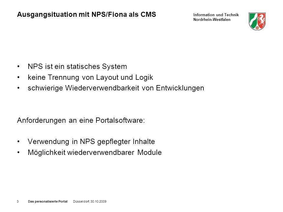 Information und Technik Nordrhein-Westfalen Das personalisierte Portal Düsseldorf, 30.10.20093 Ausgangsituation mit NPS/Fiona als CMS NPS ist ein statisches System keine Trennung von Layout und Logik schwierige Wiederverwendbarkeit von Entwicklungen Anforderungen an eine Portalsoftware: Verwendung in NPS gepflegter Inhalte Möglichkeit wiederverwendbarer Module