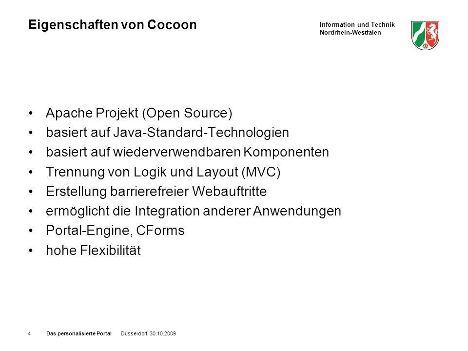 Information und Technik Nordrhein-Westfalen Das personalisierte Portal Düsseldorf, 30.10.20094 Eigenschaften von Cocoon Apache Projekt (Open Source) basiert auf Java-Standard-Technologien basiert auf wiederverwendbaren Komponenten Trennung von Logik und Layout (MVC) Erstellung barrierefreier Webauftritte ermöglicht die Integration anderer Anwendungen Portal-Engine, CForms hohe Flexibilität