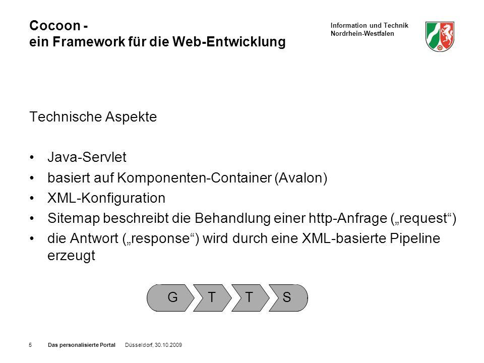 Information und Technik Nordrhein-Westfalen Das personalisierte Portal Düsseldorf, 30.10.20095 Cocoon - ein Framework für die Web-Entwicklung Technische Aspekte Java-Servlet basiert auf Komponenten-Container (Avalon) XML-Konfiguration Sitemap beschreibt die Behandlung einer http-Anfrage (request) die Antwort (response) wird durch eine XML-basierte Pipeline erzeugt G T T S