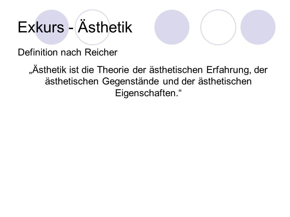 Exkurs - Ästhetik Definition nach Reicher Ästhetik ist die Theorie der ästhetischen Erfahrung, der ästhetischen Gegenstände und der ästhetischen Eigen