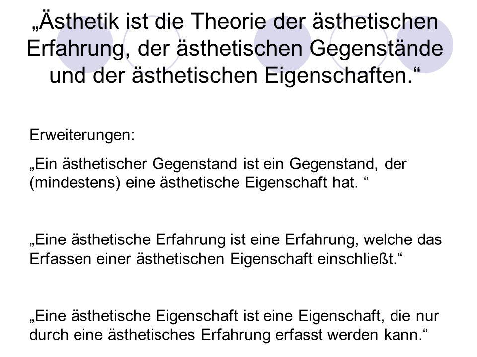 Ästhetik ist die Theorie der ästhetischen Erfahrung, der ästhetischen Gegenstände und der ästhetischen Eigenschaften. Erweiterungen: Ein ästhetischer