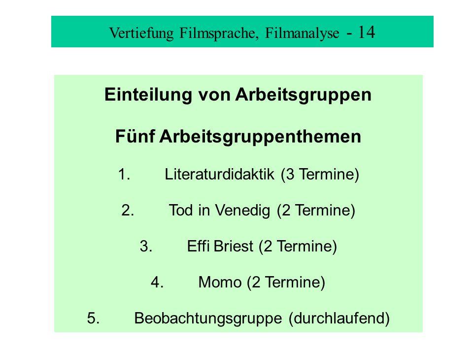 Vertiefung Filmsprache, Filmanalyse - 14 Einteilung von Arbeitsgruppen Fünf Arbeitsgruppenthemen 1.Literaturdidaktik (3 Termine) 2.Tod in Venedig (2 Termine) 3.Effi Briest (2 Termine) 4.Momo (2 Termine) 5.Beobachtungsgruppe (durchlaufend)