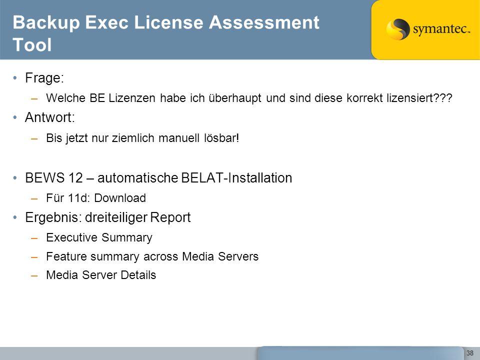38 Backup Exec License Assessment Tool Frage: –Welche BE Lizenzen habe ich überhaupt und sind diese korrekt lizensiert??? Antwort: –Bis jetzt nur ziem