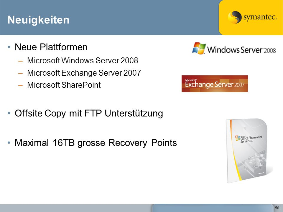 50 Neuigkeiten Neue Plattformen –Microsoft Windows Server 2008 –Microsoft Exchange Server 2007 –Microsoft SharePoint Offsite Copy mit FTP Unterstützun