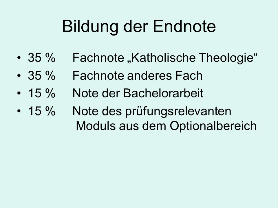 Bildung der Endnote 35 % Fachnote Katholische Theologie 35 % Fachnote anderes Fach 15 % Note der Bachelorarbeit 15 % Note des prüfungsrelevanten Modul