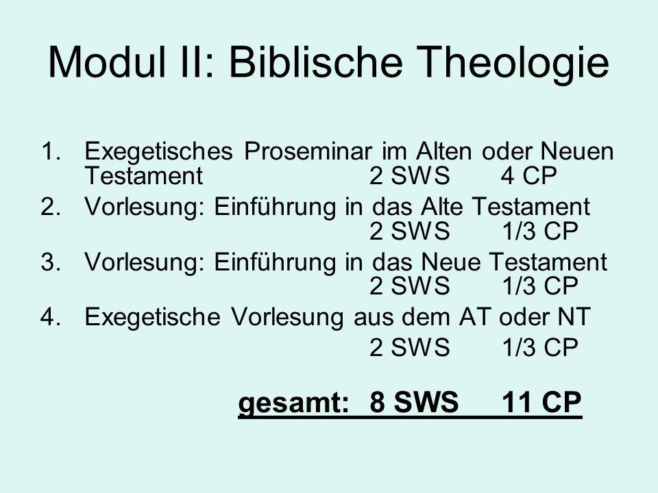 Modul II: Biblische Theologie 1.Exegetisches Proseminar im Alten oder Neuen Testament 2 SWS4 CP 2.Vorlesung: Einführung in das Alte Testament 2 SWS1/3 CP 3.Vorlesung: Einführung in das Neue Testament 2 SWS1/3 CP 4.Exegetische Vorlesung aus dem AT oder NT 2 SWS 1/3 CP gesamt:8 SWS11 CP