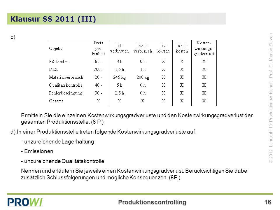 Produktionscontrolling16 © 2012 Lehrstuhl für Produktionswirtschaft Prof. Dr. Marion Steven Klausur SS 2011 (III) c) Ermitteln Sie die einzelnen Koste