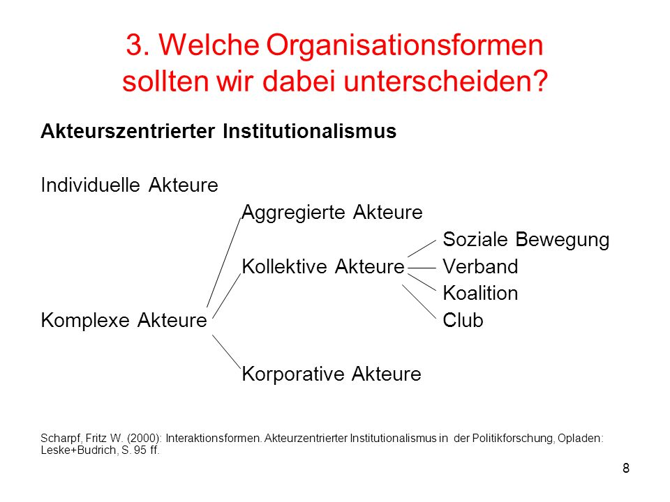 8 3. Welche Organisationsformen sollten wir dabei unterscheiden? Akteurszentrierter Institutionalismus Individuelle Akteure Aggregierte Akteure Sozial