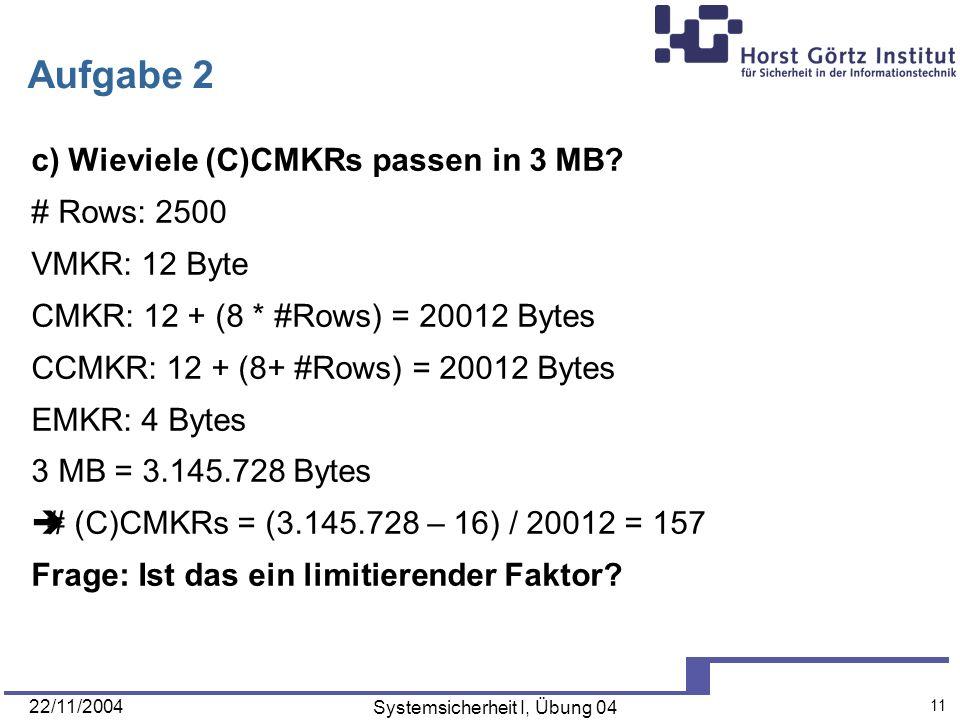 22/11/2004 Systemsicherheit I, Übung 04 11 Aufgabe 2 c) Wieviele (C)CMKRs passen in 3 MB? # Rows: 2500 VMKR: 12 Byte CMKR: 12 + (8 * #Rows) = 20012 By
