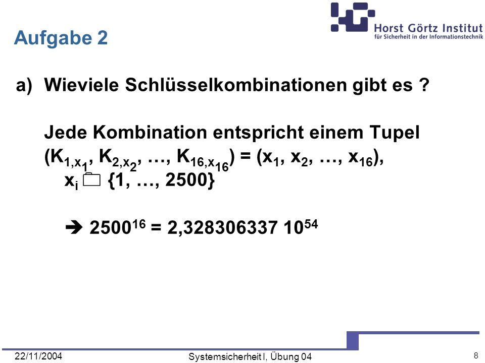 22/11/2004 Systemsicherheit I, Übung 04 8 Aufgabe 2 a)Wieviele Schlüsselkombinationen gibt es ? Jede Kombination entspricht einem Tupel (K 1,x 1, K 2,