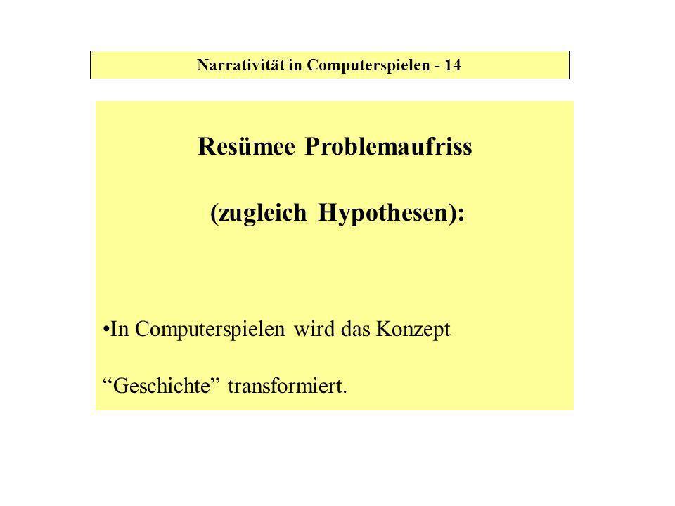 Resümee Problemaufriss (zugleich Hypothesen): In Computerspielen wird das Konzept Geschichte transformiert. Narrativität in Computerspielen - 14
