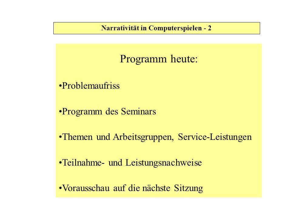 Narrativität in Computerspielen - 2 Programm heute: Problemaufriss Programm des Seminars Themen und Arbeitsgruppen, Service-Leistungen Teilnahme- und