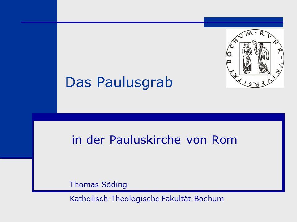 Das Paulusgrab in der Pauluskirche von Rom Thomas Söding Katholisch-Theologische Fakultät Bochum