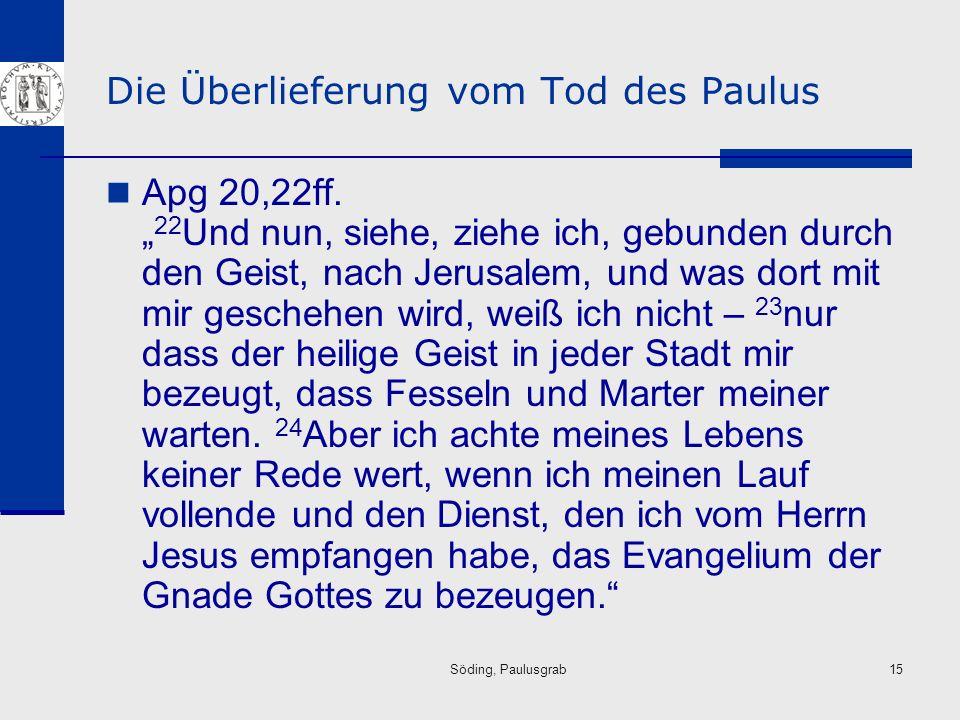 Söding, Paulusgrab15 Die Überlieferung vom Tod des Paulus Apg 20,22ff. 22 Und nun, siehe, ziehe ich, gebunden durch den Geist, nach Jerusalem, und was
