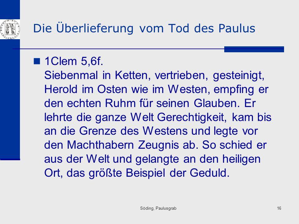 Söding, Paulusgrab16 Die Überlieferung vom Tod des Paulus 1Clem 5,6f. Siebenmal in Ketten, vertrieben, gesteinigt, Herold im Osten wie im Westen, empf