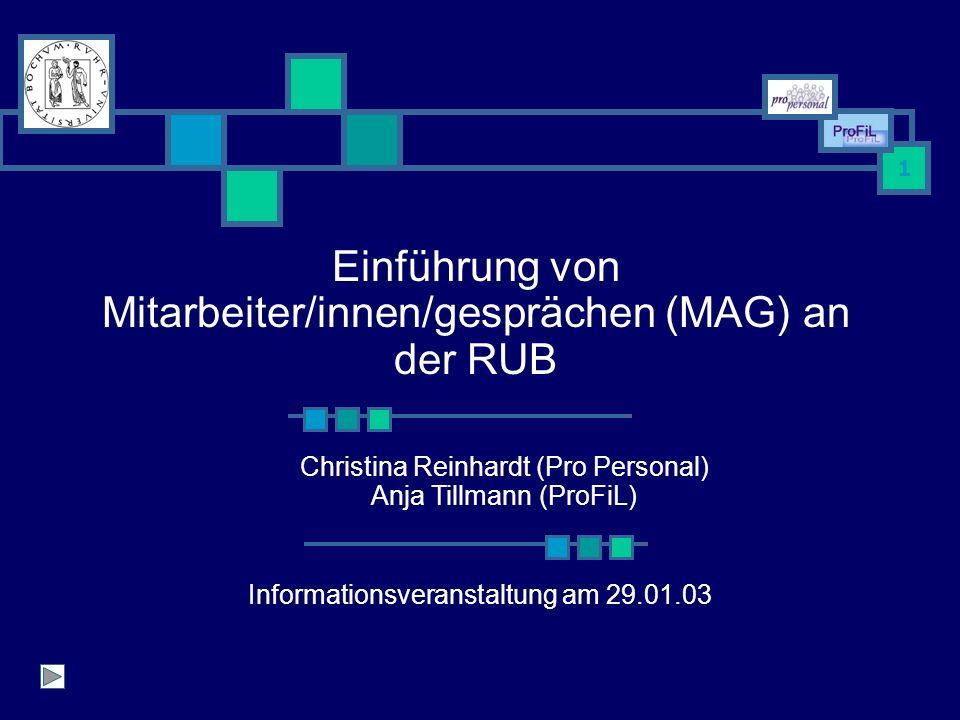 1 Einführung von Mitarbeiter/innen/gesprächen (MAG) an der RUB Christina Reinhardt (Pro Personal) Anja Tillmann (ProFiL) Informationsveranstaltung am