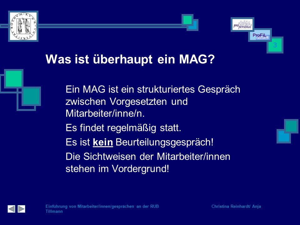Einführung von Mitarbeiter/innen/gesprächen an der RUB Christina Reinhardt/ Anja Tillmann 3 Was ist überhaupt ein MAG? Ein MAG ist ein strukturiertes