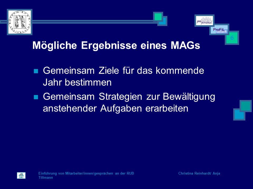 Einführung von Mitarbeiter/innen/gesprächen an der RUB Christina Reinhardt/ Anja Tillmann 6 Mögliche Ergebnisse eines MAGs Gemeinsam Ziele für das kom