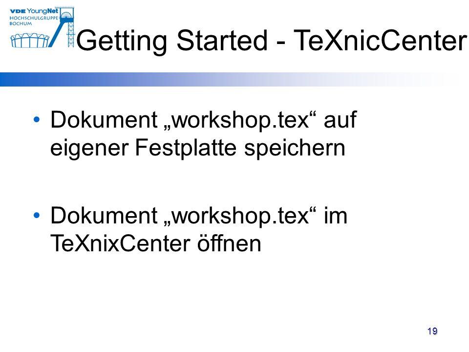 19 Dokument workshop.tex auf eigener Festplatte speichern Dokument workshop.tex im TeXnixCenter öffnen Getting Started - TeXnicCenter