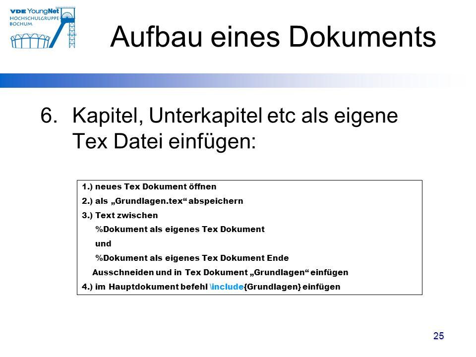 25 6.Kapitel, Unterkapitel etc als eigene Tex Datei einfügen: 1.) neues Tex Dokument öffnen 2.) als Grundlagen.tex abspeichern 3.) Text zwischen %Doku
